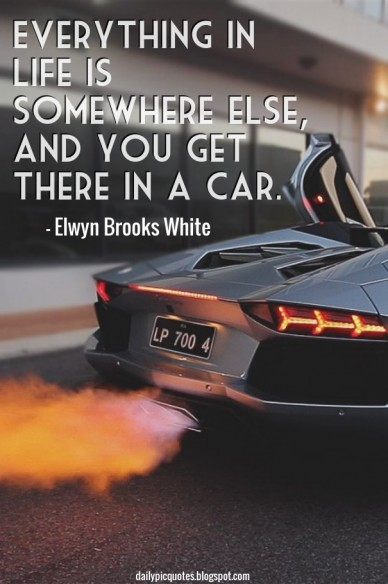 Everything in life is somewhere else, and you get there in a car. - elwyn brooks white dailypicquotes.blogspot.com