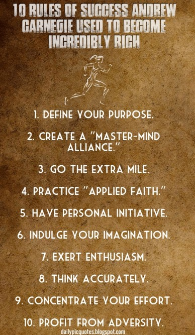 """10 rules of success andrew carnegie used to become incredibly rich 1. define your purpose. 2. create a """"master-mind alliance."""" 3. go the extra mile. 4. practice """"applied faith"""