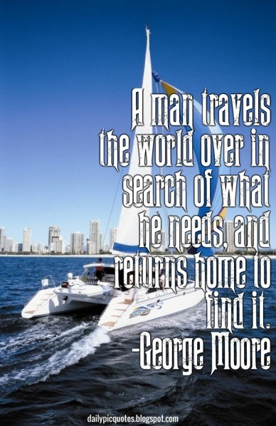 A man travels the world over in search of what he needs, and returns home to find it. -george moore dailypicquotes.blogspot.com