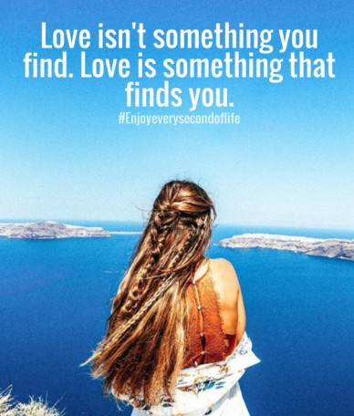 Love isn't something you find. love is something that finds you. #enjoyeverysecondoflife