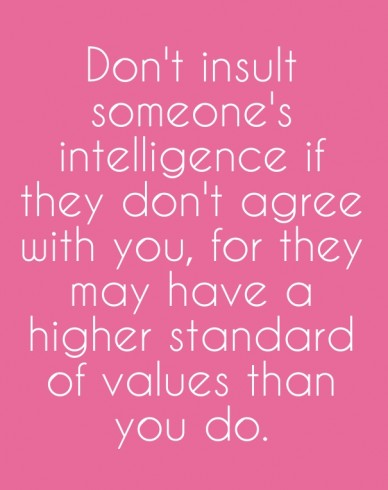 Don't insult someone's intelligence if they don't agree with you, for they may have a higher standard of values than you do.