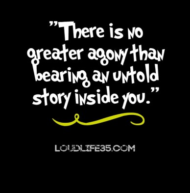 """there is no greater agony than bearing an untold story inside you."" loudlife35.com"