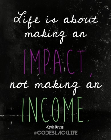 Life is about making an #codeblacklife -kevin kruse impact, not making an income.