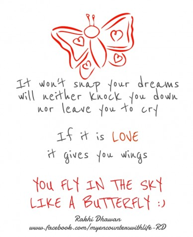 It won't snap your dreams will neither knock you down nor leave you to cry if it is love it gives you wings you fly in the sky like a butterfly :) rakhi dhawan www.facebook.co