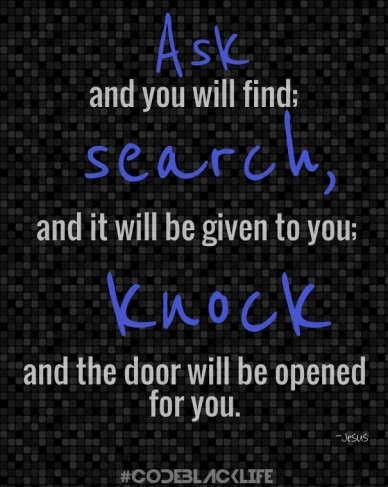 Ask #codeblacklife -jesus and it will be given to you; search, knock and you will find; and the door will be opened for you.