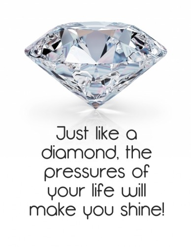 Just like a diamond, the pressures of your life will make you shine!