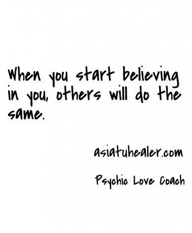 When you start believing in you, others will do the same. psychic love coach asiatuhealer.com
