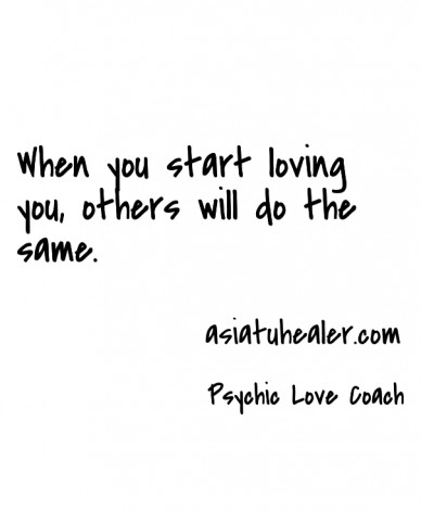 When you start loving you, others will do the same. psychic love coach asiatuhealer.com