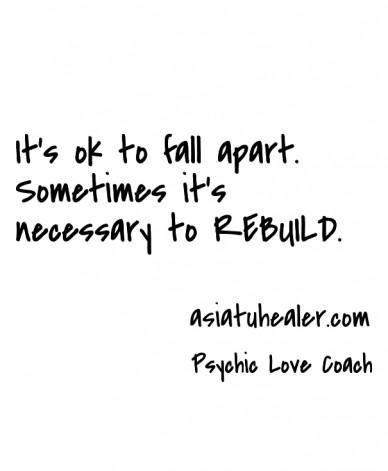 It's ok to fall apart. sometimes it's necessary to rebuild. psychic love coach asiatuhealer.com