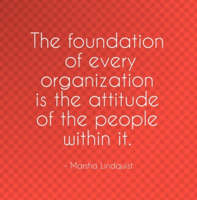 The foundation of every organization is the attitude of the people within it. - marsha lindquist