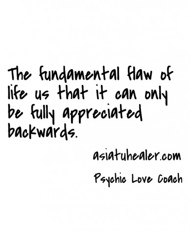 The fundamental flaw of life us that it can only be fully appreciated backwards. psychic love coach asiatuhealer.com