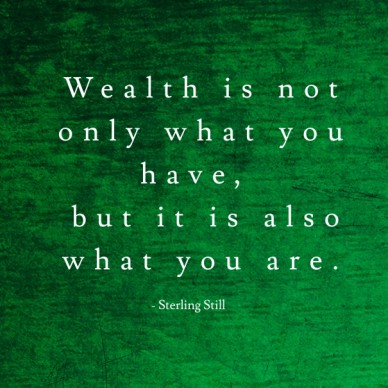 Wealth is not only what you have, but it is also what you are. - sterling still