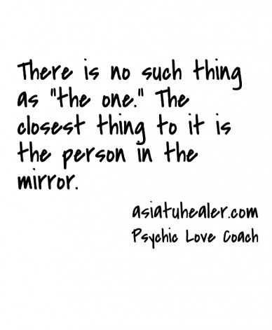 """There is no such thing as """"the one."""" the closest thing to it is the person in the mirror. psychic love coach asiatuhealer.com"""