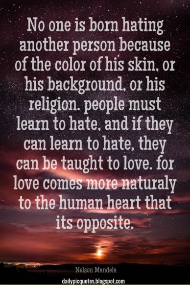 No one is born hating another person because of the color of his skin, or his background, or his religion. people must learn to hate, and if they can learn to hate, they can b