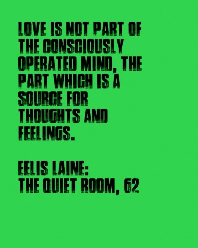 Love is not part of the consciously operated mind, the part which is a source for thoughts and feelings. eelis laine: the quiet room, 62