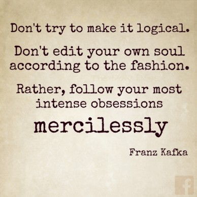 Don't try to make it logical. don't edit your own soul according to the fashion. rather, follow your most intense obsessions mercilessly ― franz kafka the daily dose the daily