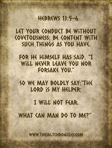 "Hebrews 13:5-6 let your conduct be without covetousness; be content with such things as you have. for he himself has said, ""i will never leave you nor forsake you."" so we may"