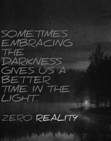 Sometimes embracing the darkness gives us a better time in the light. zero reality