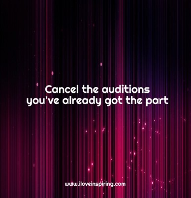 Caca cancel the auditions you've already got the part www.iloveinspiring.com
