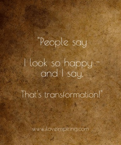 """""""people say i look so happy - and i say, that's transformation !"""" www.iloveinspiring.com"""