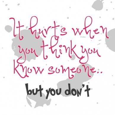 It hurts when you thinkit hurts when you think you know someone.. but you but you don't