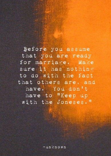 """Before you assume that you are ready for marriage. make sure it has nothing to do with the fact that others are, and have. you don't have to """"keep up with the joneses."""" -unkno"""