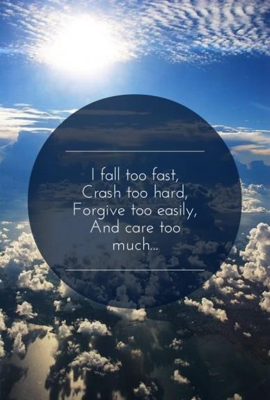 I fall too fast, crash too hard,forgive too easily,and care too much...