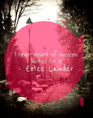 """i never dreamt of success. i worked for it."" - estee lauder"