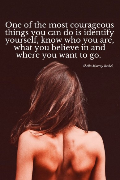 One of the most courageous things you can do is identify yourself, know who you are, what you believe in and where you want to go. sheila murray bethel