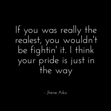 If you was really the realest, you wouldn't be fightin' it. i think your pride is just in the way - jhene aiko