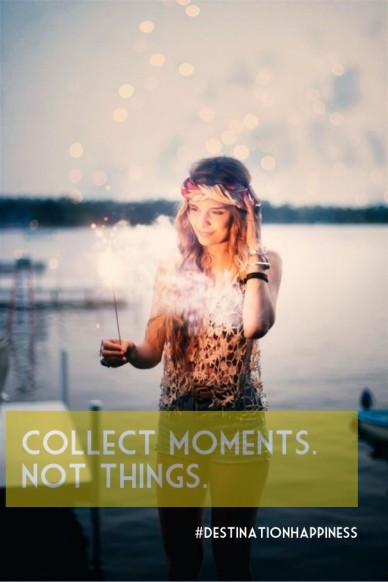 Collect moments. not things. #destinationhappiness