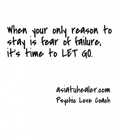 When your only reason to stay is fear of failure, it's time to let go. psychic love coach asiatuhealer.com