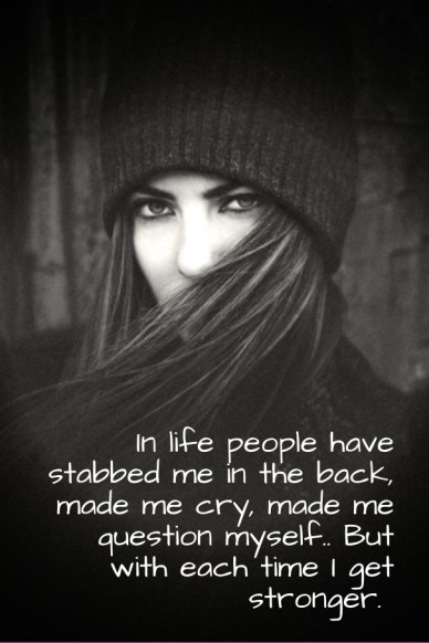 In life people have stabbed me in the back, made me cry, made me question myself.. but with each time i get stronger.