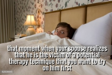 That moment when your spouse realizes that he is the victim of a potential therapy technique that you want to try on him first