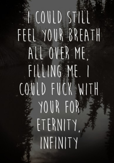 I could still feel your breath all over me, filling me. i could fuck with your for eternity, infinity