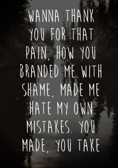 Wanna thank you for that pain, how you branded me with shame, made me hate my own mistakes. you made, you take