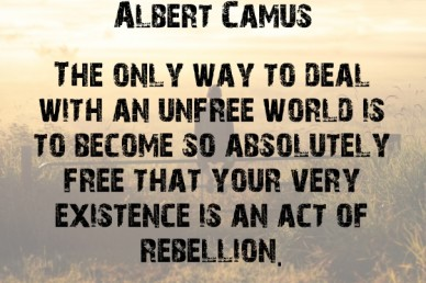 The only way to deal with an unfree world is to become so absolutely free that your very existence is an act of rebellion. albert camus