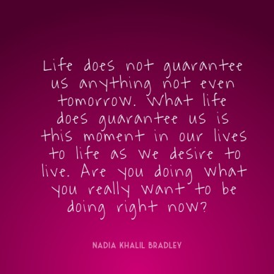 Life does not guarantee us anything not even tomorrow. what life does guarantee us is this moment in our lives to life as we desire to live. are you doing what you really want