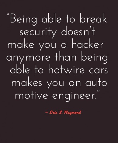 """being able to break security doesn't make you a hacker anymore than being able to hotwire cars makes you an automotive engineer."" – eric s. raymond"