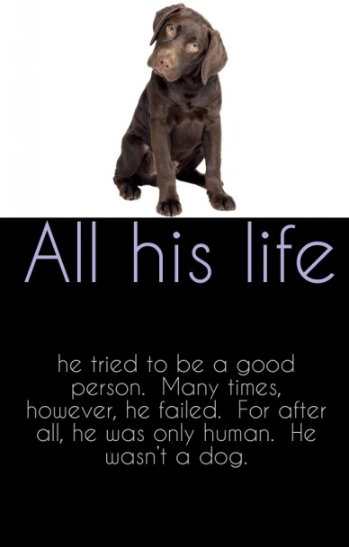 He tried to be a good person. many times, however, he failed. for after all, he was only human. he wasn't a dog. all his life