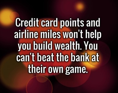 Credit card points and airline miles won't help you build wealth. you can't beat the bank at their own game.