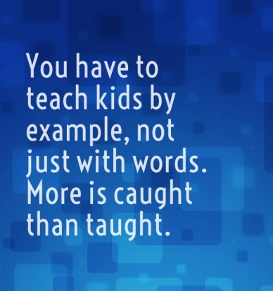You have to teach kids by example, not just with words. more is caught than taught.