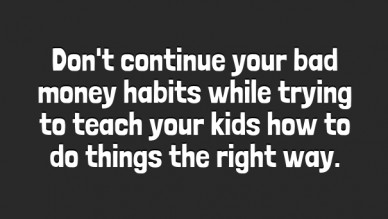 Don't continue your bad money habits while trying to teach your kids how to do things the right way.