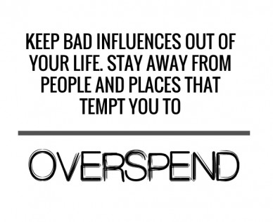 Keep bad influences out of your life. stay away from people and places that tempt you to overspend