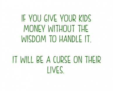 If you give your kids money without the wisdom to handle it, it will be a curse on their lives.