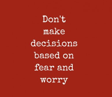 Don't make decisions based on fear and worry
