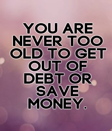 You are never too old to get out of debt or save money.