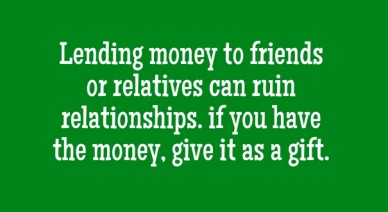 Lending money to friends or relatives can ruin relationships. if you have the money, give it as a gift.