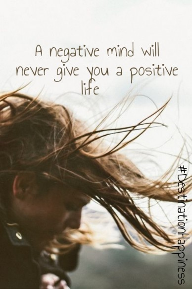 A negative mind will never give you a positive life #destinationhappiness