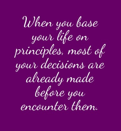 When you base your life on principles, most of your decisions are already made before you encounter them.